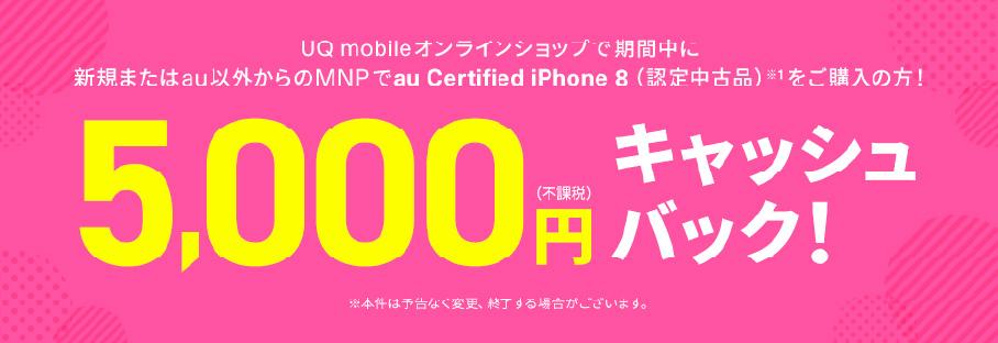 UQ mobileオンラインショップで期間中に新規またはau以外からののりかえ(MNP)でau certified iPhone 8(認定中古品)をご購入の方に5,000円(不課税)キャッシュバック!
